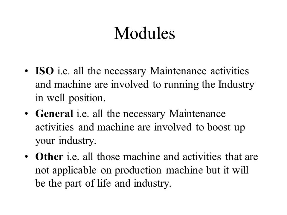 Modules ISO i.e. all the necessary Maintenance activities and machine are involved to running the Industry in well position.