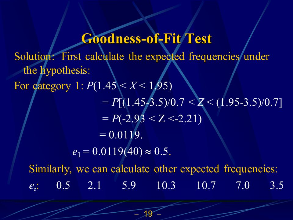 Goodness-of-Fit Test Solution: First calculate the expected frequencies under the hypothesis: For category 1: P(1.45 < X < 1.95)
