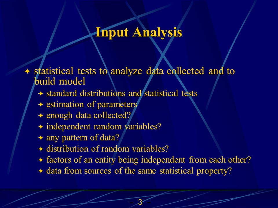 Input Analysis statistical tests to analyze data collected and to build model. standard distributions and statistical tests.