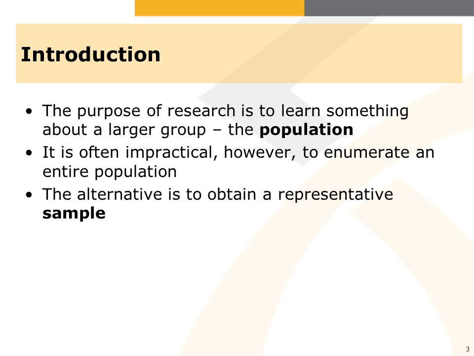 Introduction The purpose of research is to learn something about a larger group – the population.
