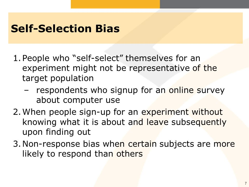Self-Selection Bias People who self-select themselves for an experiment might not be representative of the target population.