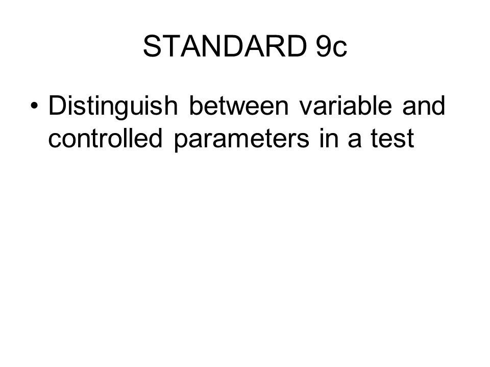 STANDARD 9c Distinguish between variable and controlled parameters in a test