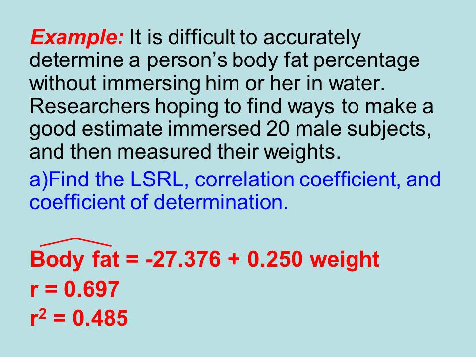 Body fat = -27.376 + 0.250 weight r = 0.697 r2 = 0.485