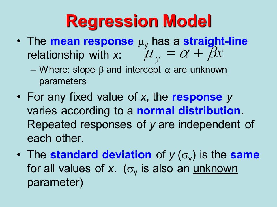 Regression Model The mean response my has a straight-line relationship with x: Where: slope b and intercept a are unknown parameters.