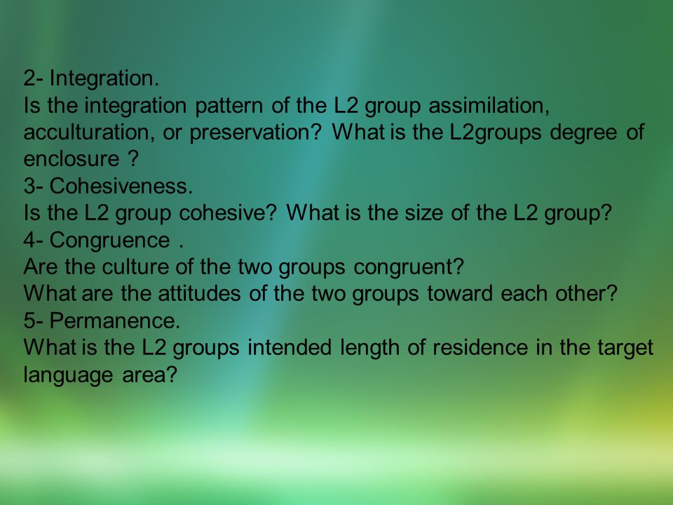 2- Integration. Is the integration pattern of the L2 group assimilation, acculturation, or preservation What is the L2groups degree of enclosure