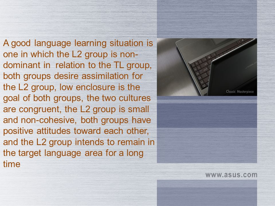 A good language learning situation is one in which the L2 group is non-dominant in relation to the TL group, both groups desire assimilation for the L2 group, low enclosure is the goal of both groups, the two cultures are congruent, the L2 group is small and non-cohesive, both groups have positive attitudes toward each other, and the L2 group intends to remain in the target language area for a long time.