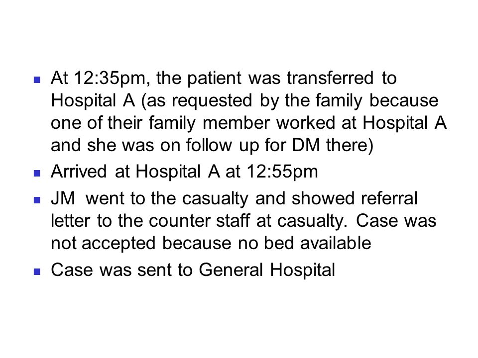 At 12:35pm, the patient was transferred to Hospital A (as requested by the family because one of their family member worked at Hospital A and she was on follow up for DM there)