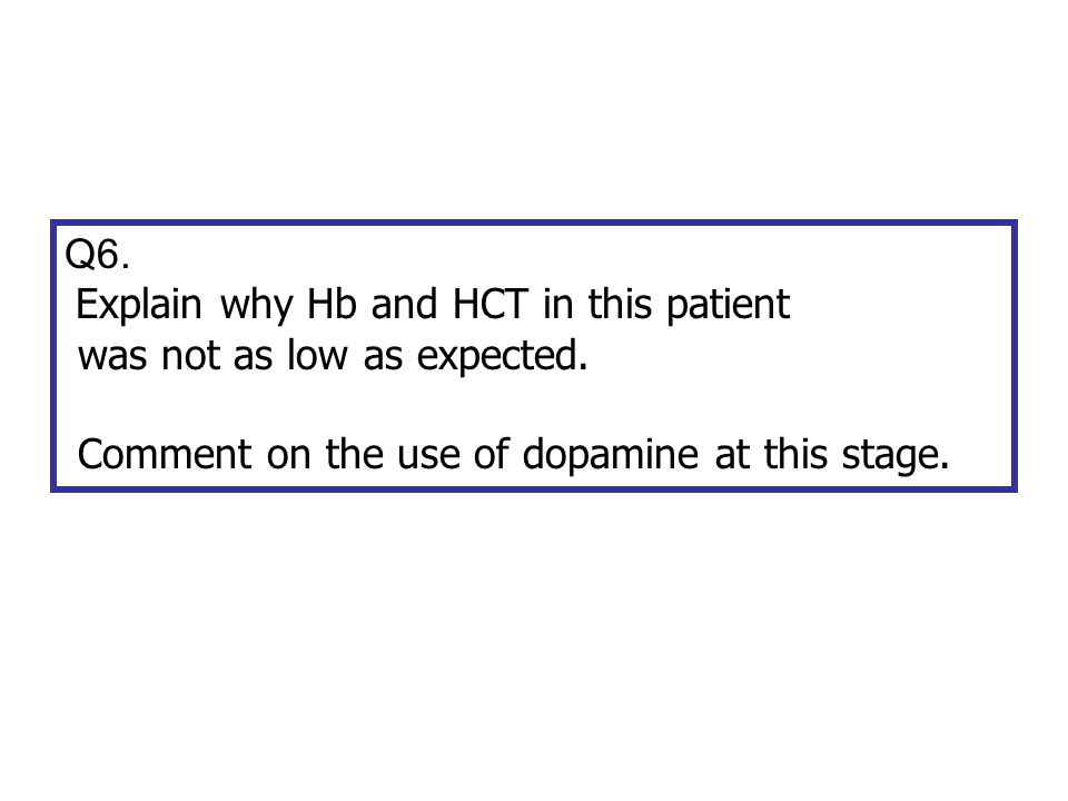 Q6. Explain why Hb and HCT in this patient. was not as low as expected.