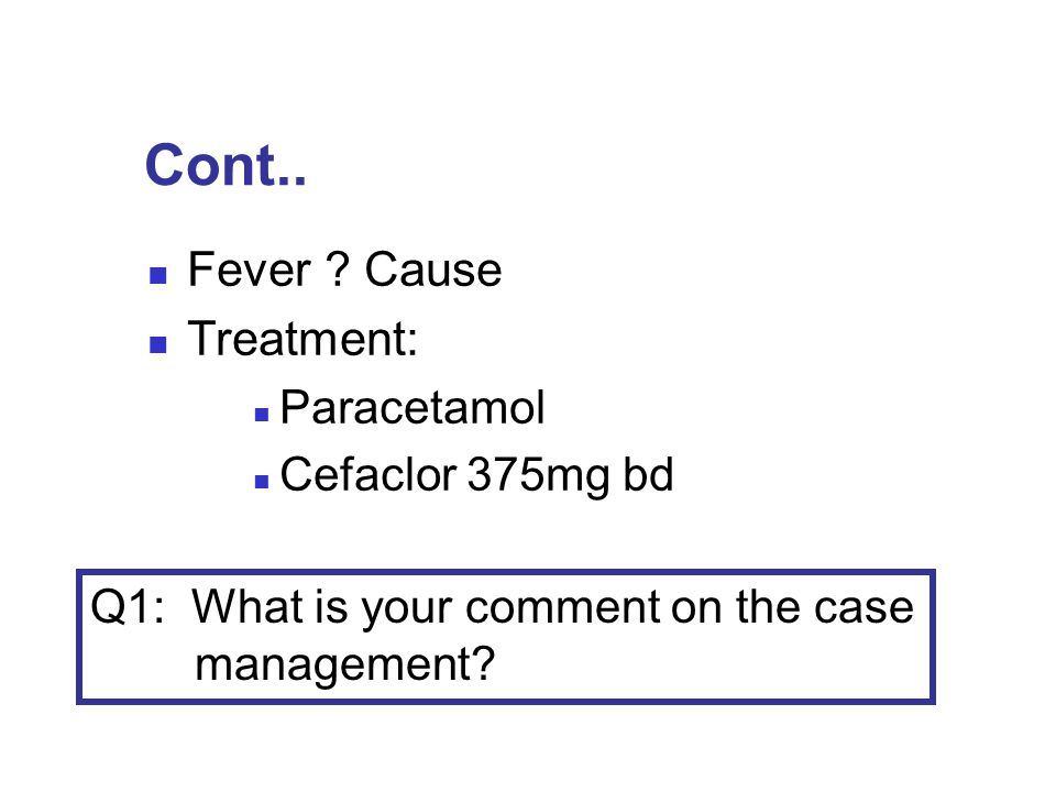Cont.. Fever Cause Treatment: Paracetamol Cefaclor 375mg bd
