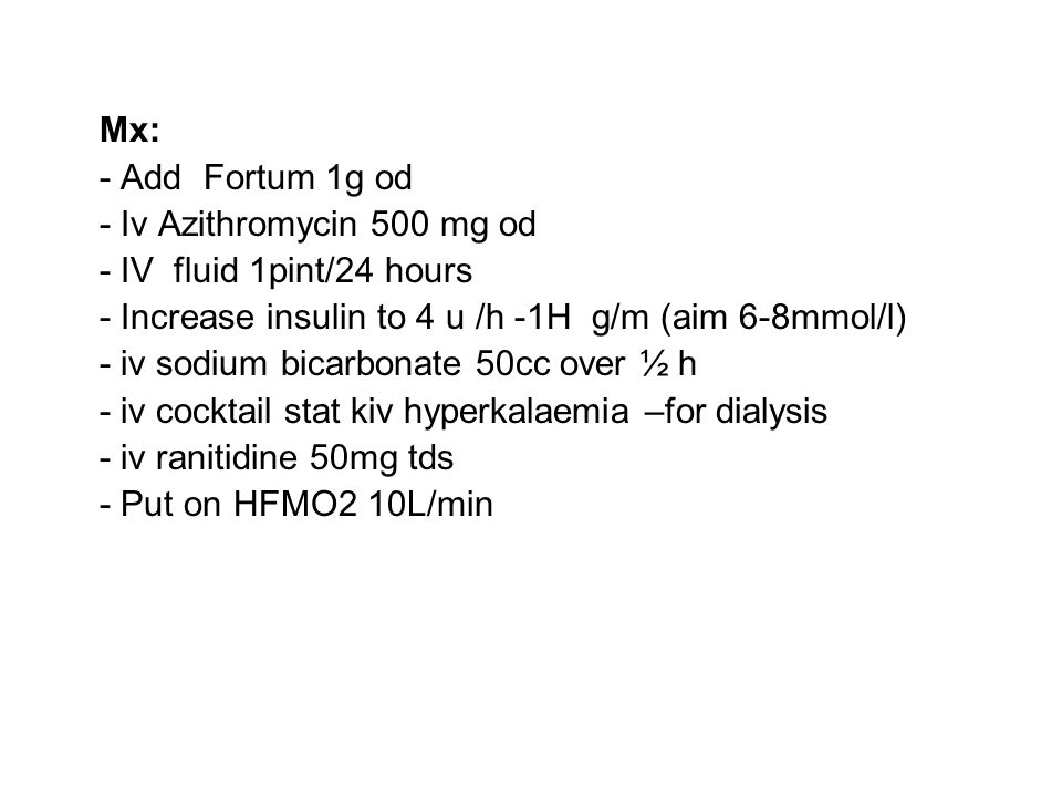 Mx: - Add Fortum 1g od. - Iv Azithromycin 500 mg od. - IV fluid 1pint/24 hours. - Increase insulin to 4 u /h -1H g/m (aim 6-8mmol/l)
