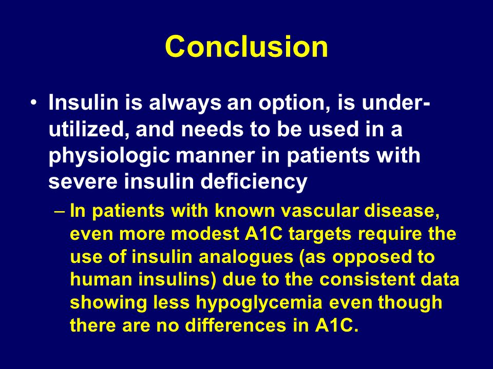 Conclusion Insulin is always an option, is under-utilized, and needs to be used in a physiologic manner in patients with severe insulin deficiency.