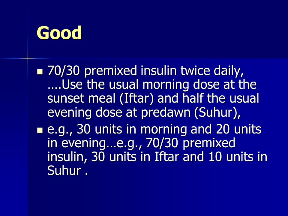 Good 70/30 premixed insulin twice daily, ….Use the usual morning dose at the sunset meal (Iftar) and half the usual evening dose at predawn (Suhur),