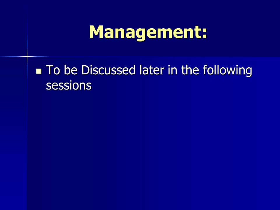 Management: To be Discussed later in the following sessions