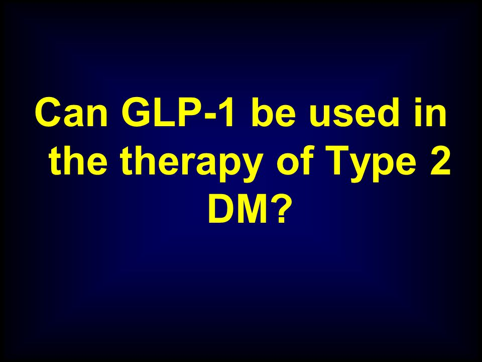 Can GLP-1 be used in the therapy of Type 2 DM