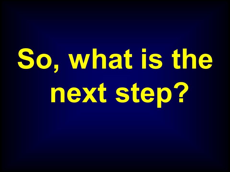 So, what is the next step