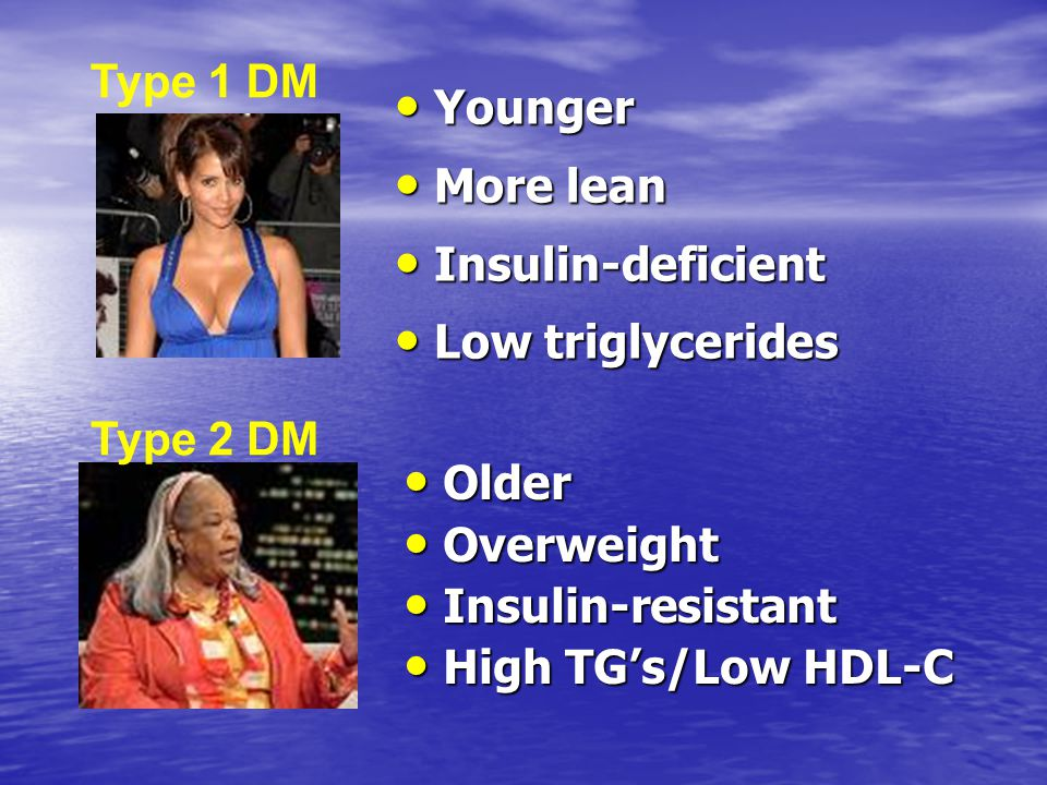 Type 1 DM Younger. More lean. Insulin-deficient. Low triglycerides. Type 2 DM. Older. Overweight.