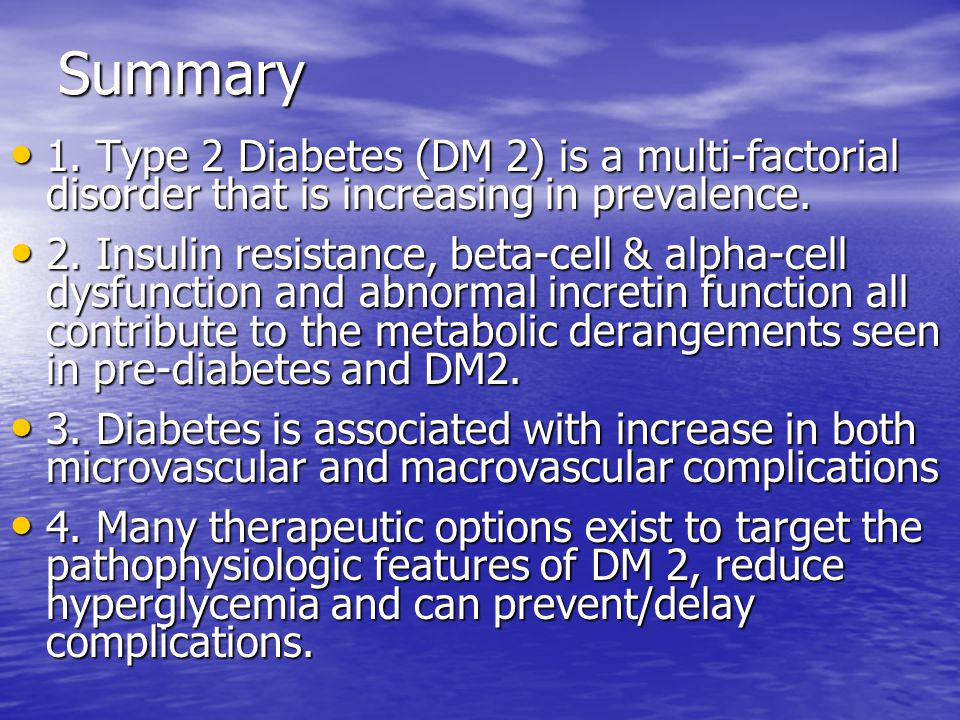 Summary 1. Type 2 Diabetes (DM 2) is a multi-factorial disorder that is increasing in prevalence.