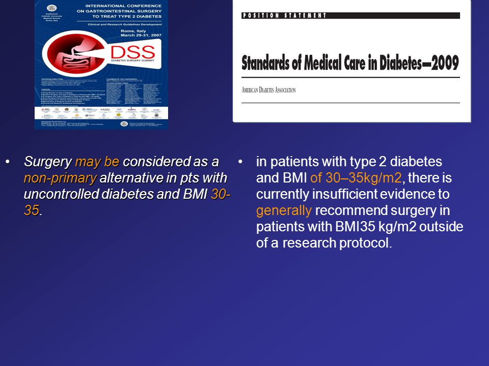 Surgery may be considered as a non-primary alternative in pts with uncontrolled diabetes and BMI 30- 35.