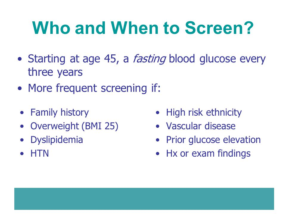 Who and When to Screen Starting at age 45, a fasting blood glucose every three years. More frequent screening if: