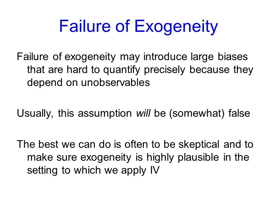 Failure of Exogeneity Failure of exogeneity may introduce large biases that are hard to quantify precisely because they depend on unobservables.