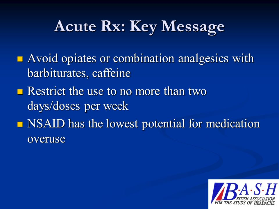 Acute Rx: Key Message Avoid opiates or combination analgesics with barbiturates, caffeine. Restrict the use to no more than two days/doses per week.