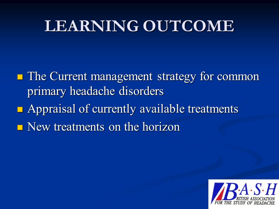 LEARNING OUTCOME The Current management strategy for common primary headache disorders. Appraisal of currently available treatments.