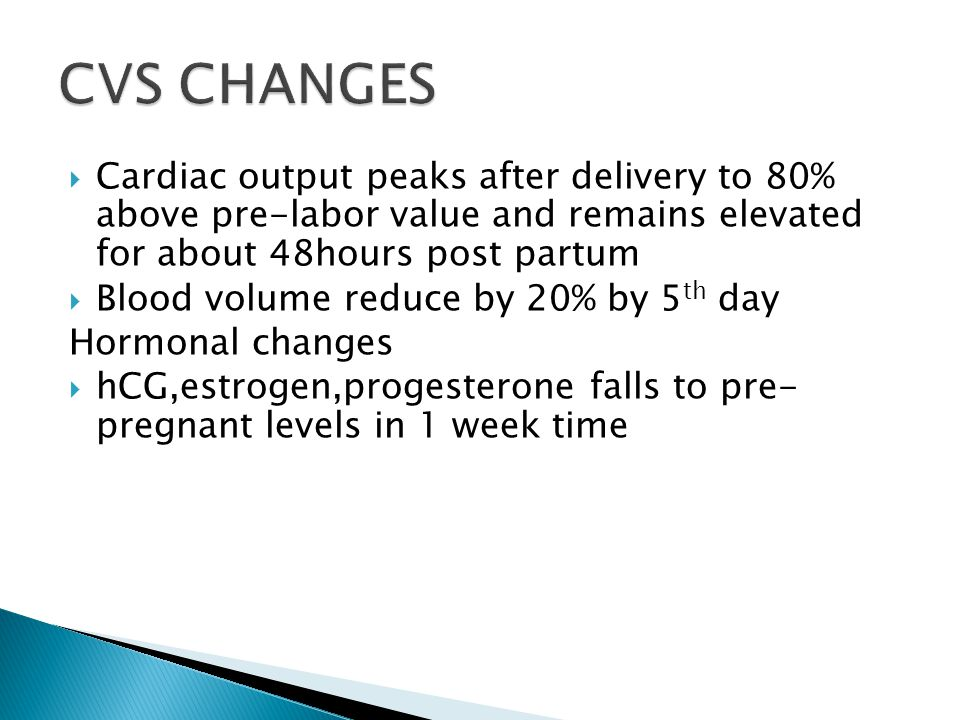 CVS CHANGES Cardiac output peaks after delivery to 80% above pre-labor value and remains elevated for about 48hours post partum.