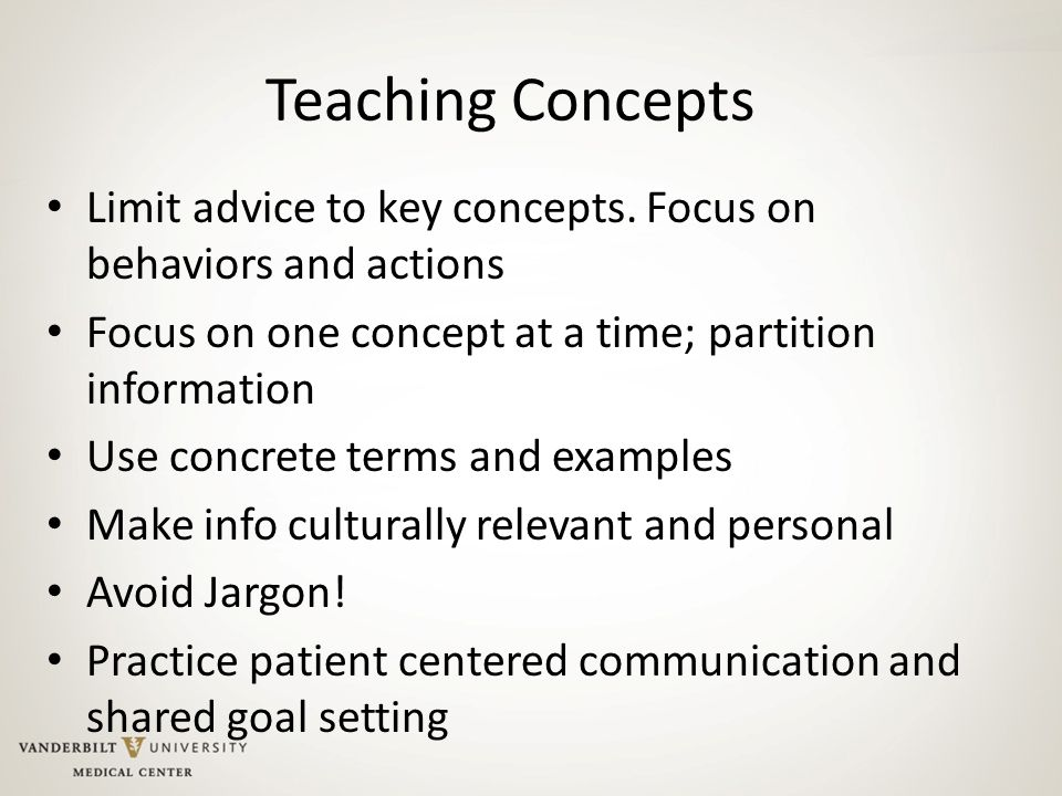 Teaching Concepts Limit advice to key concepts. Focus on behaviors and actions. Focus on one concept at a time; partition information.