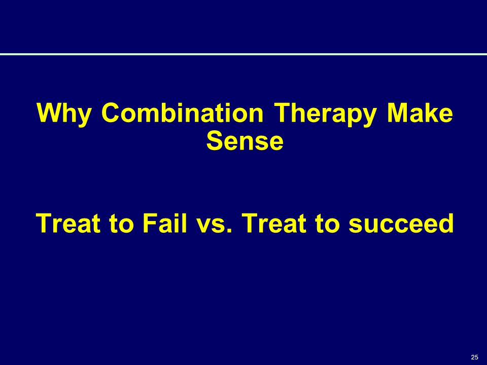 Why Combination Therapy Make Sense Treat to Fail vs. Treat to succeed