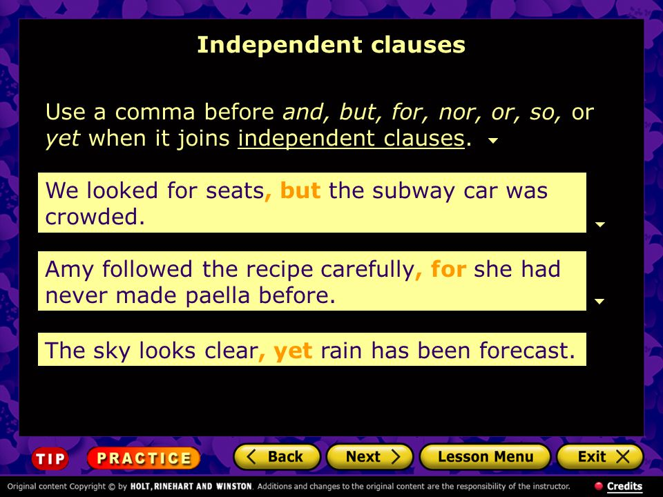 Independent clauses Use a comma before and, but, for, nor, or, so, or yet when it joins independent clauses.