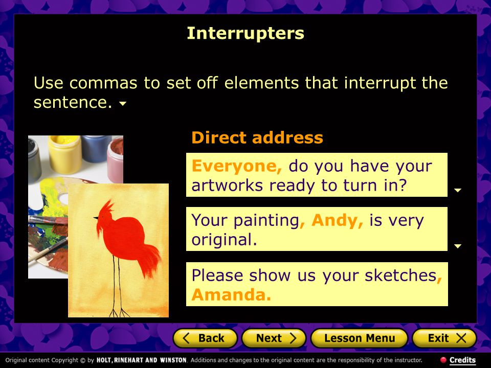 Interrupters Use commas to set off elements that interrupt the sentence. Direct address. Everyone, do you have your artworks ready to turn in