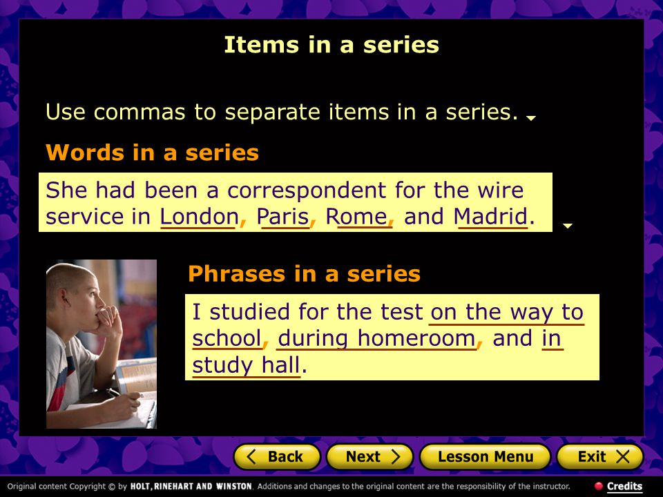 Items in a series Use commas to separate items in a series.