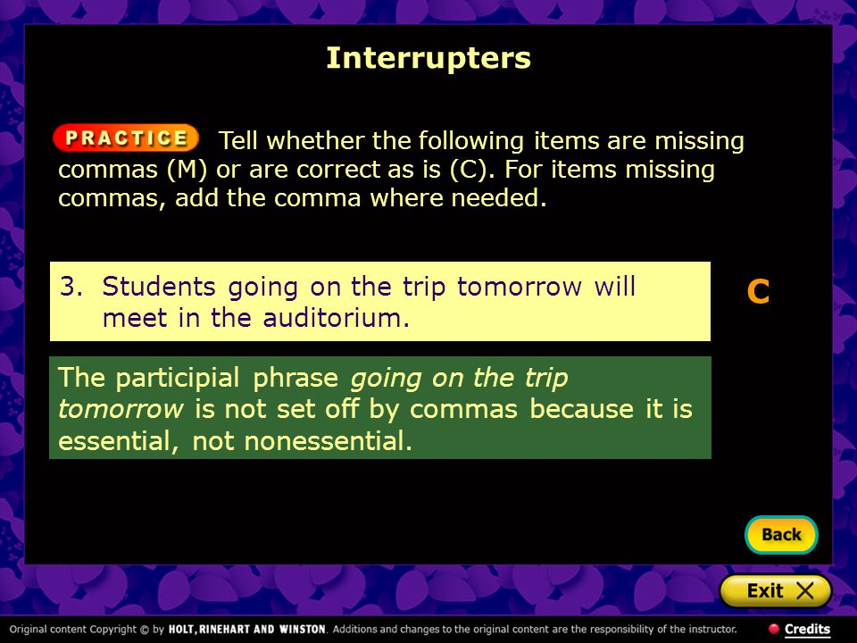 Interrupters Tell whether the following items are missing commas (M) or are correct as is (C). For items missing commas, add the comma where needed.
