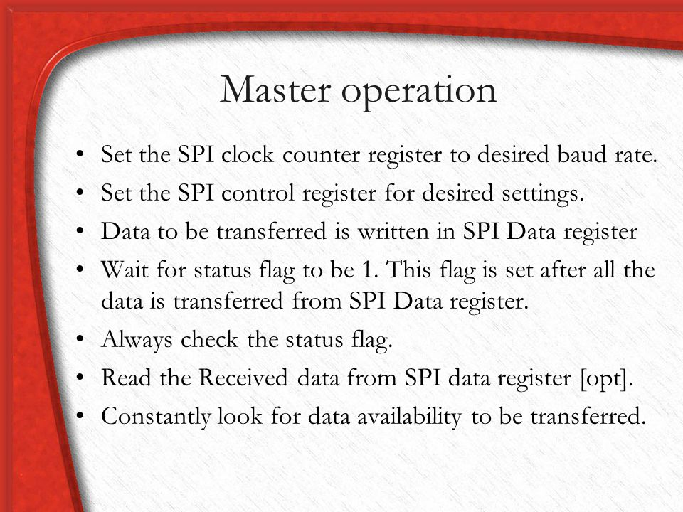Master operation Set the SPI clock counter register to desired baud rate. Set the SPI control register for desired settings.