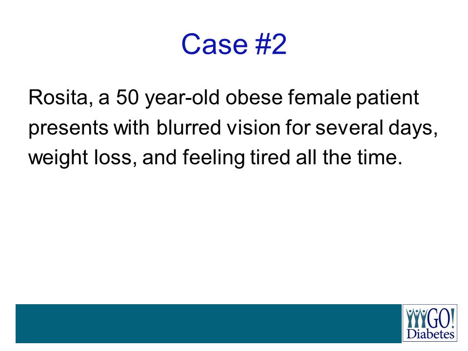 Case #2 Rosita, a 50 year-old obese female patient presents with blurred vision for several days, weight loss, and feeling tired all the time.