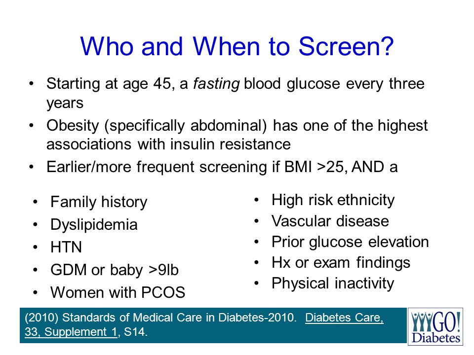 Who and When to Screen Starting at age 45, a fasting blood glucose every three years.