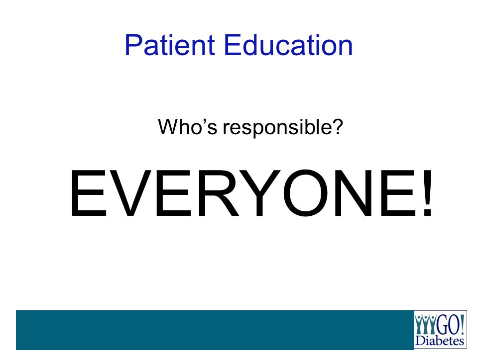 EVERYONE! Patient Education Who's responsible