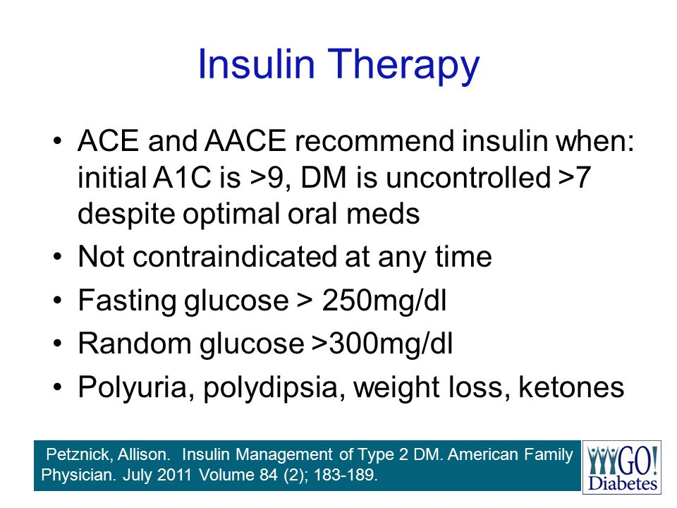 Insulin Therapy ACE and AACE recommend insulin when: initial A1C is >9, DM is uncontrolled >7 despite optimal oral meds.
