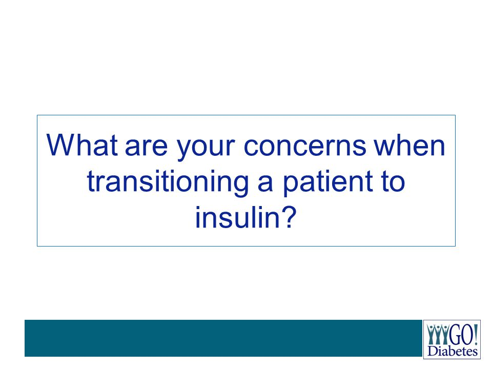 What are your concerns when transitioning a patient to insulin