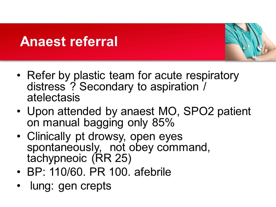 Anaest referral Refer by plastic team for acute respiratory distress Secondary to aspiration / atelectasis.