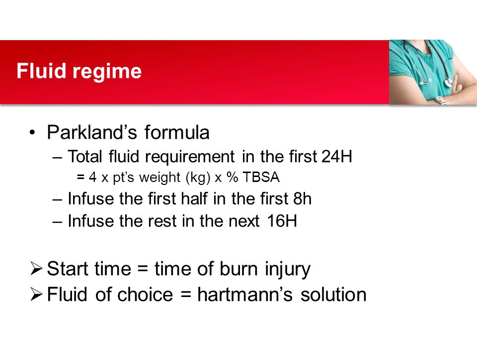Fluid regime Parkland's formula Start time = time of burn injury