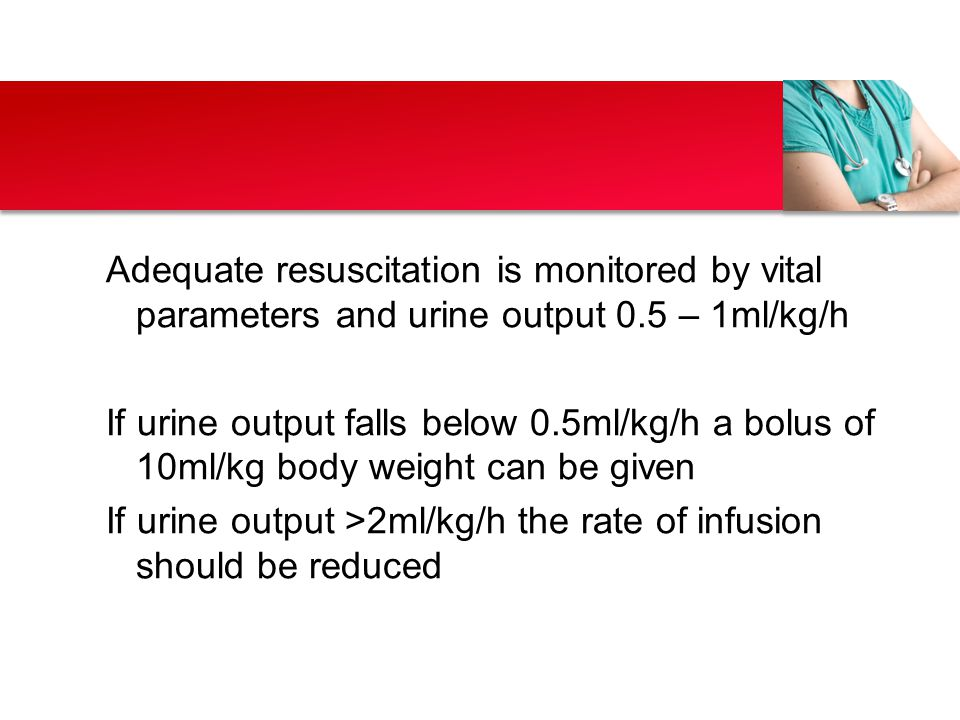 Adequate resuscitation is monitored by vital parameters and urine output 0.5 – 1ml/kg/h