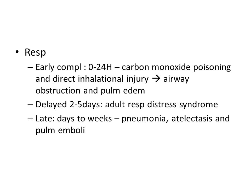 Resp Early compl : 0-24H – carbon monoxide poisoning and direct inhalational injury  airway obstruction and pulm edem.