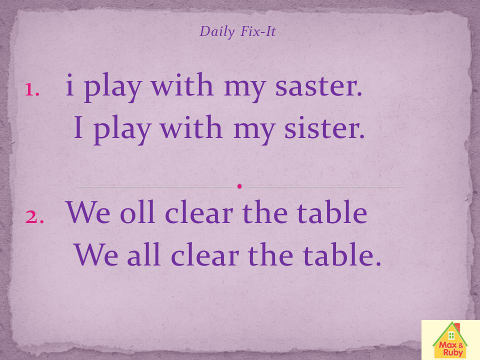 i play with my saster. I play with my sister. We oll clear the table