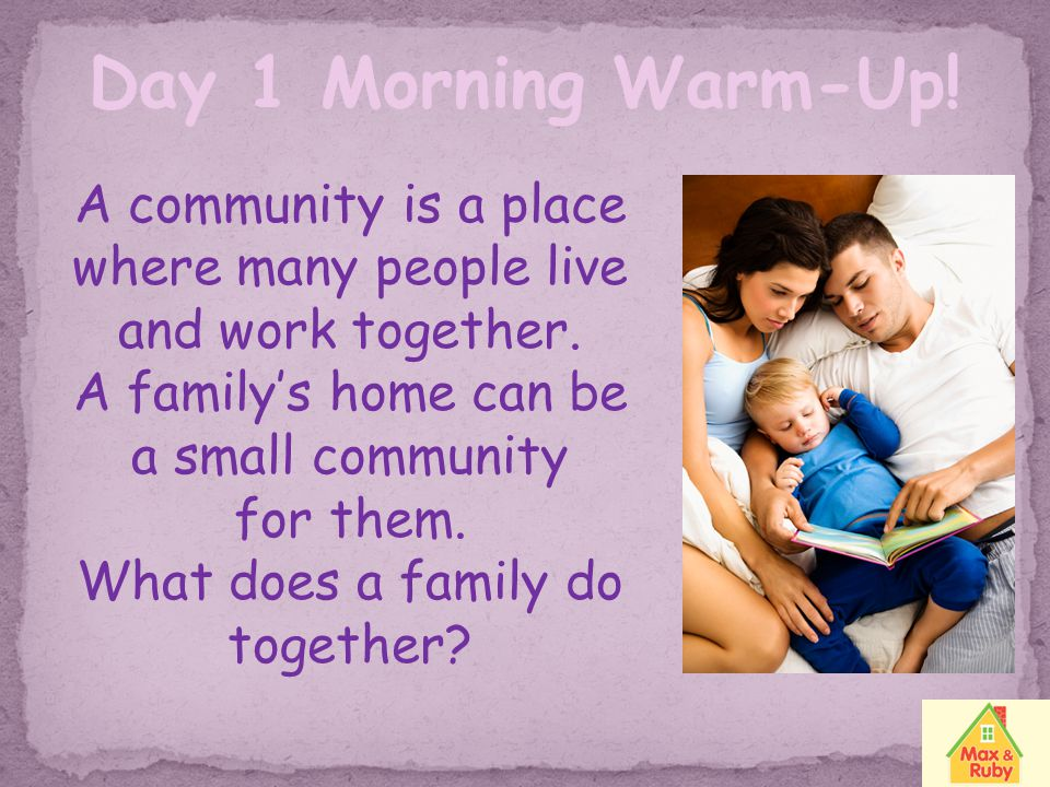 Day 1 Morning Warm-Up! A community is a place where many people live and work together. A family's home can be a small community.