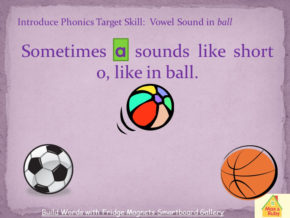 Sometimes a sounds like short o, like in ball.