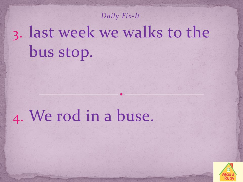 Daily Fix-It last week we walks to the bus stop. We rod in a buse.