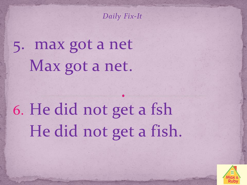 5. max got a net Max got a net. He did not get a fsh