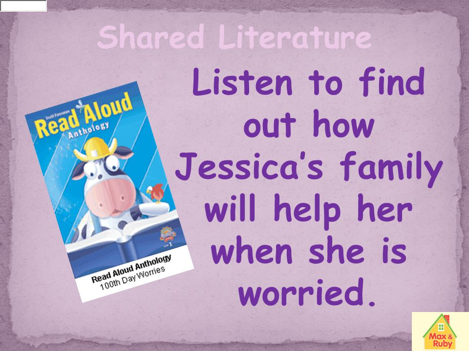 Shared Literature Listen to find out how Jessica's family will help her when she is worried.