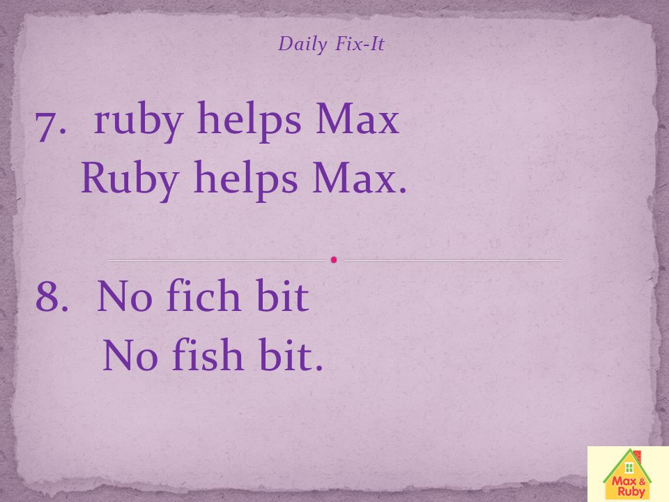7. ruby helps Max Ruby helps Max. 8. No fich bit No fish bit.